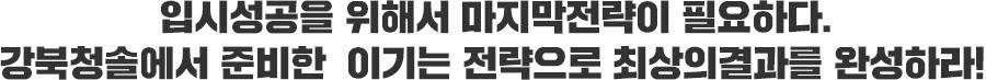입시성공을 위해서 마지막전략이 필요하다. 강북청솔에서 준비한  이기는 전략으로 최상의결과를 완성하라!